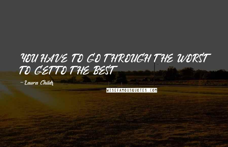 Laura Childs quotes: YOU HAVE TO GO THROUGH THE WORST TO GET TO THE BEST