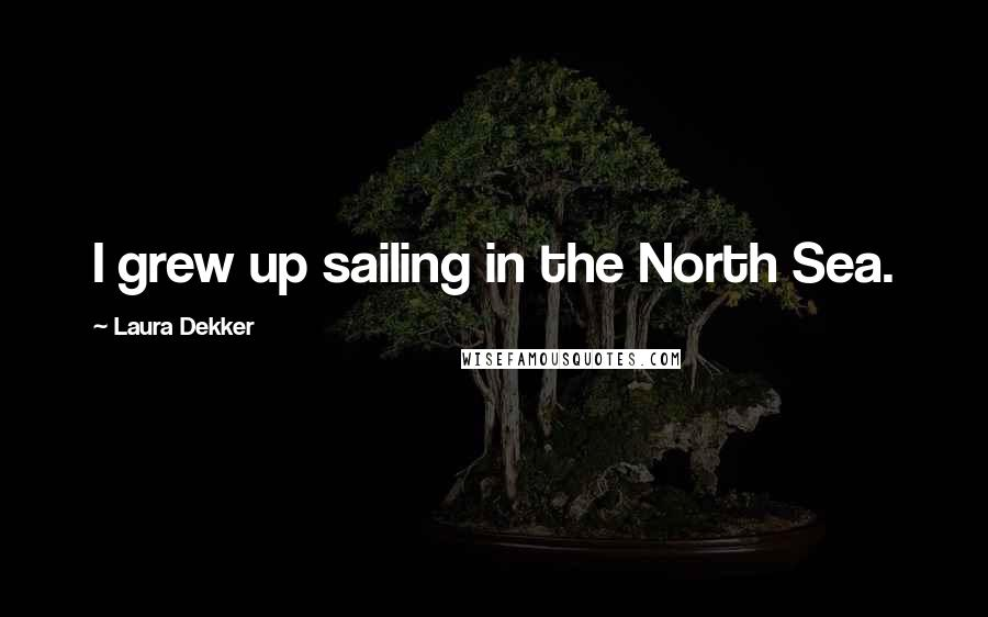 Laura Dekker quotes: I grew up sailing in the North Sea.