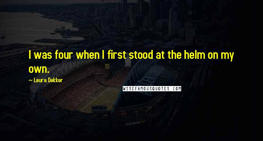 Laura Dekker quotes: I was four when I first stood at the helm on my own.