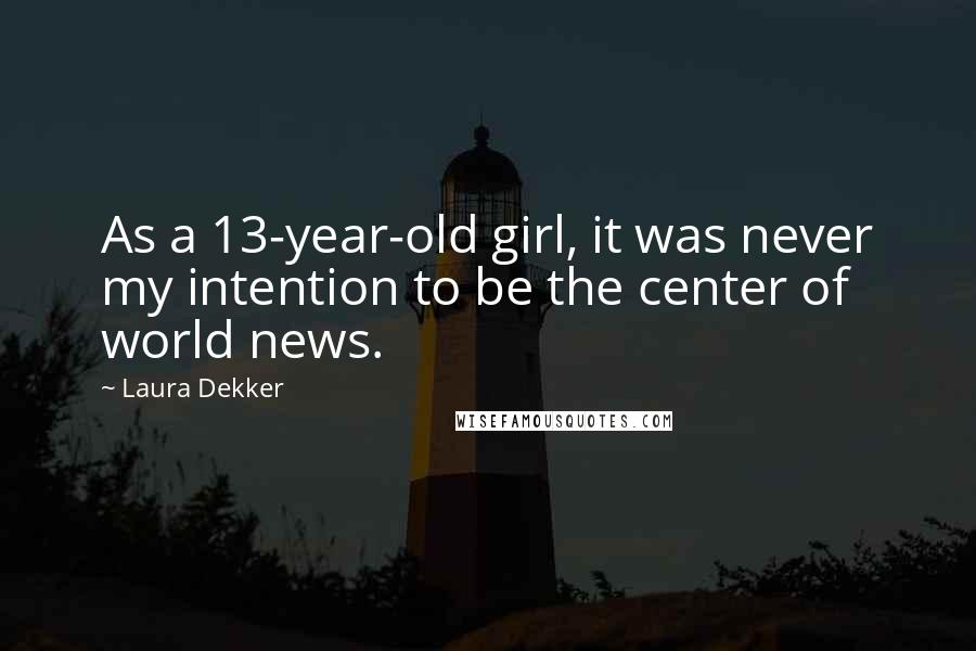 Laura Dekker quotes: As a 13-year-old girl, it was never my intention to be the center of world news.