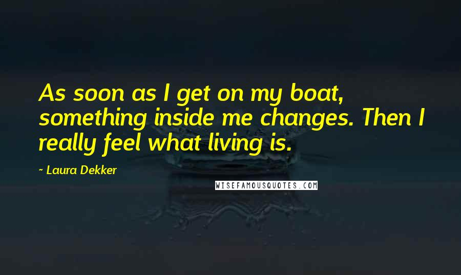 Laura Dekker quotes: As soon as I get on my boat, something inside me changes. Then I really feel what living is.