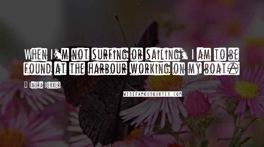 Laura Dekker quotes: When I'm not surfing or sailing, I am to be found at the harbour working on my boat.