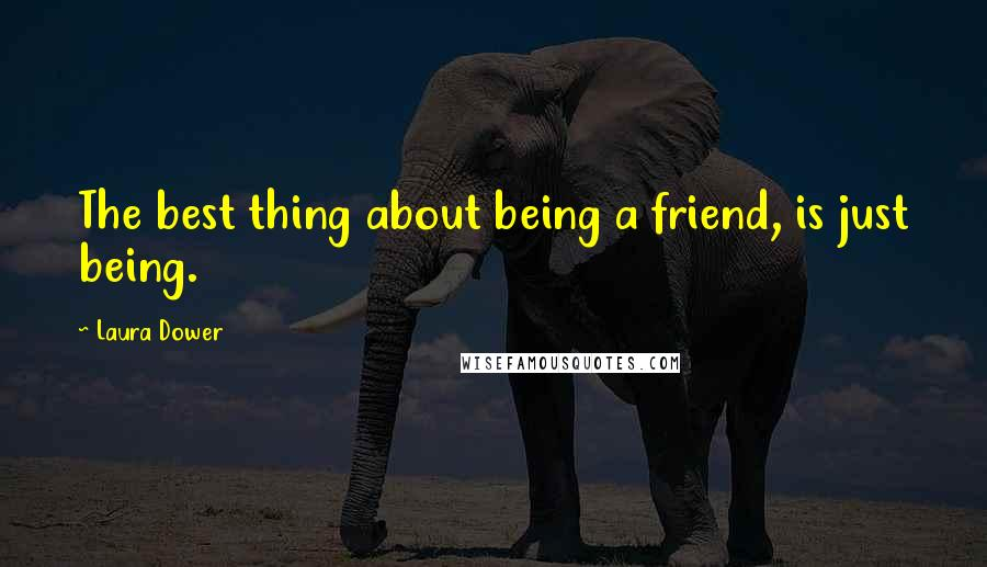 Laura Dower quotes: The best thing about being a friend, is just being.