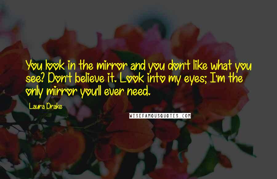 Laura Drake quotes: You look in the mirror and you don't like what you see? Don't believe it. Look into my eyes; I'm the only mirror you'll ever need.