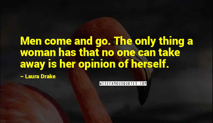 Laura Drake quotes: Men come and go. The only thing a woman has that no one can take away is her opinion of herself.