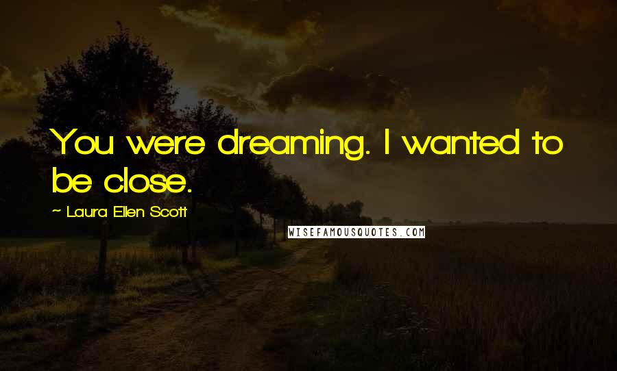 Laura Ellen Scott quotes: You were dreaming. I wanted to be close.