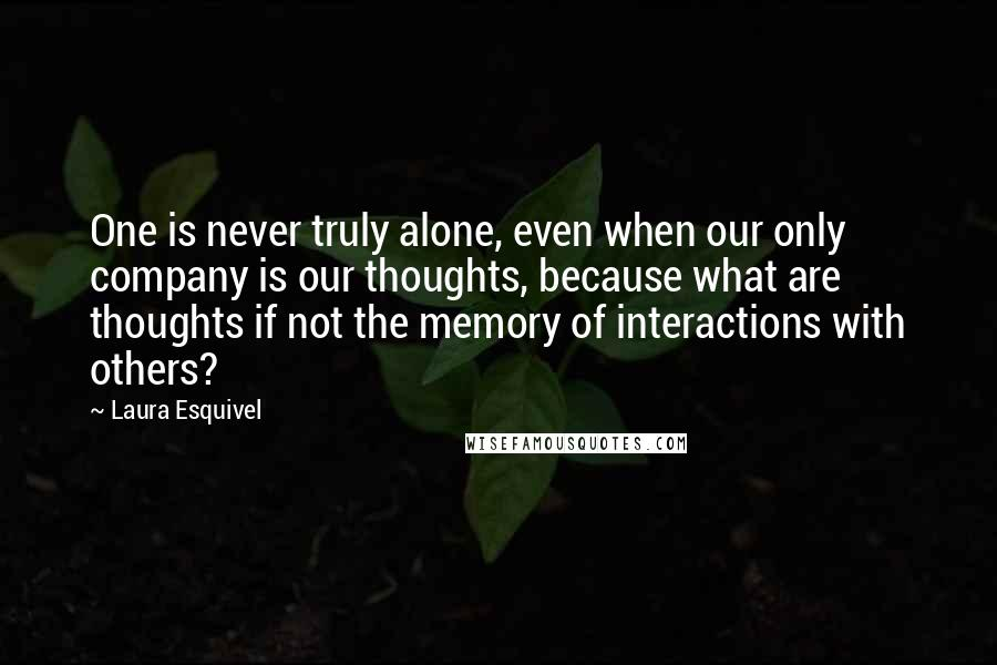 Laura Esquivel quotes: One is never truly alone, even when our only company is our thoughts, because what are thoughts if not the memory of interactions with others?