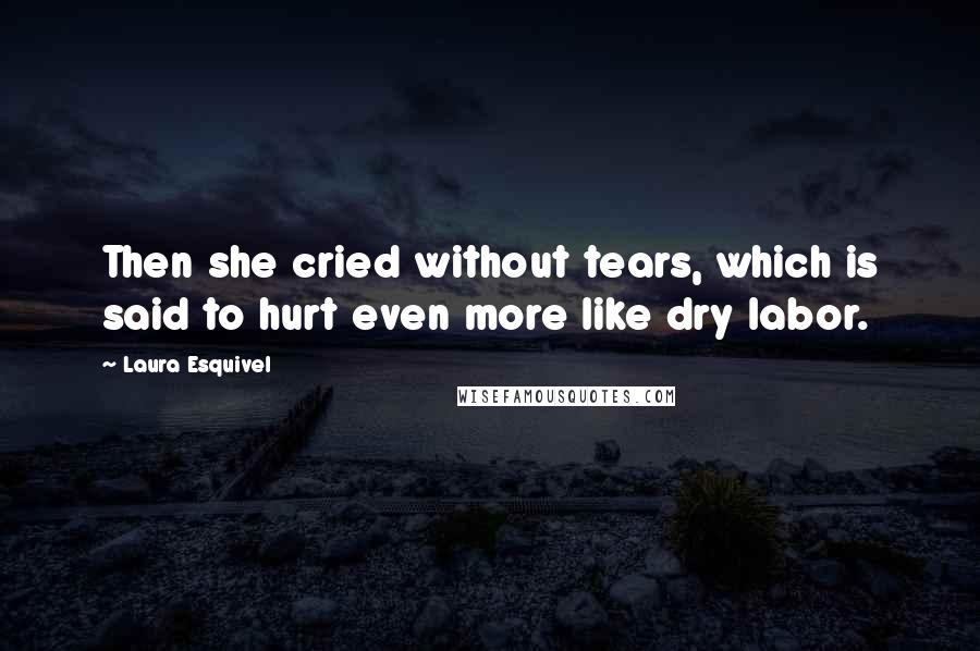 Laura Esquivel quotes: Then she cried without tears, which is said to hurt even more like dry labor.