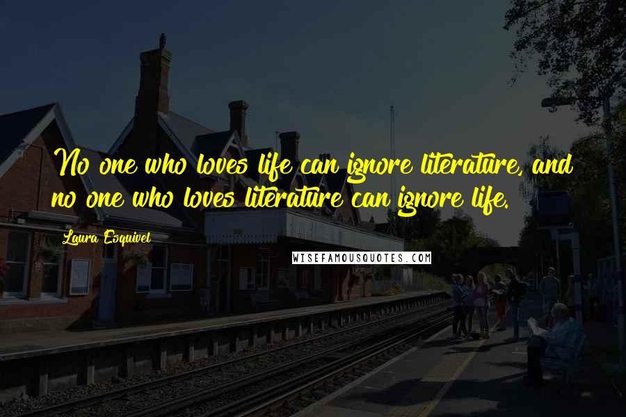 Laura Esquivel quotes: No one who loves life can ignore literature, and no one who loves literature can ignore life.