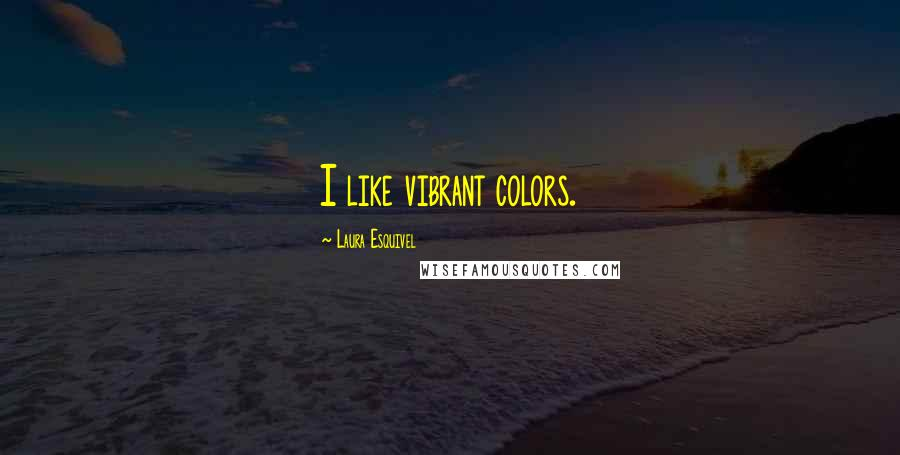 Laura Esquivel quotes: I like vibrant colors.