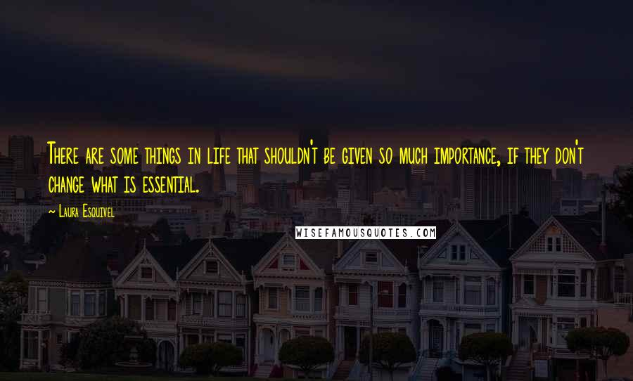 Laura Esquivel quotes: There are some things in life that shouldn't be given so much importance, if they don't change what is essential.