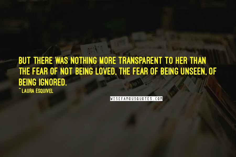Laura Esquivel quotes: But there was nothing more transparent to her than the fear of not being loved, the fear of being unseen, of being ignored.