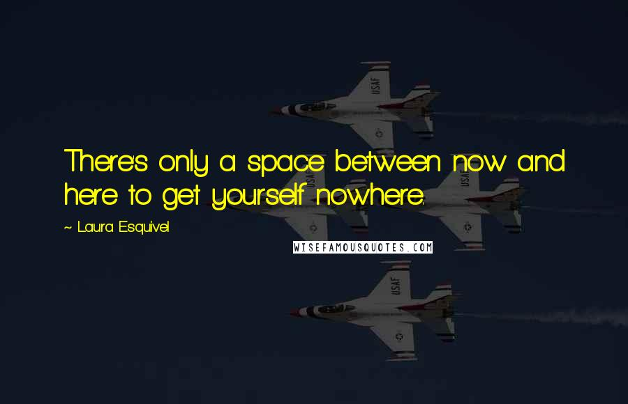 Laura Esquivel quotes: There's only a space between now and here to get yourself nowhere.
