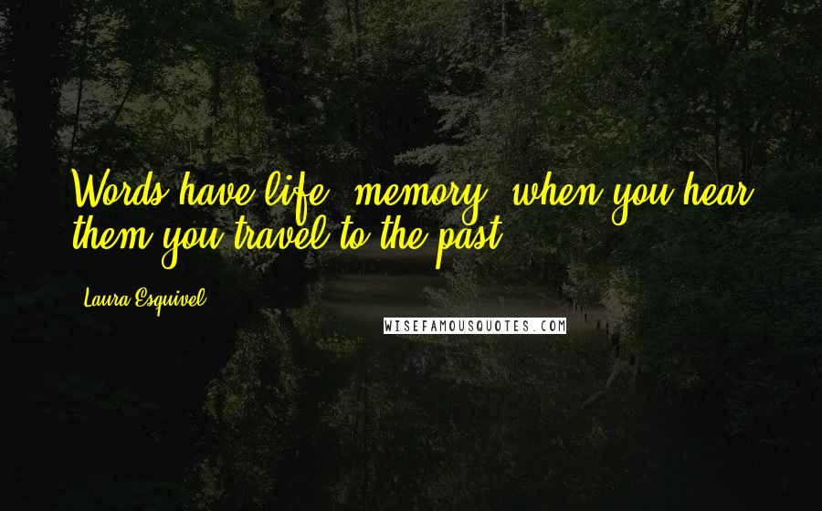 Laura Esquivel quotes: Words have life, memory, when you hear them you travel to the past