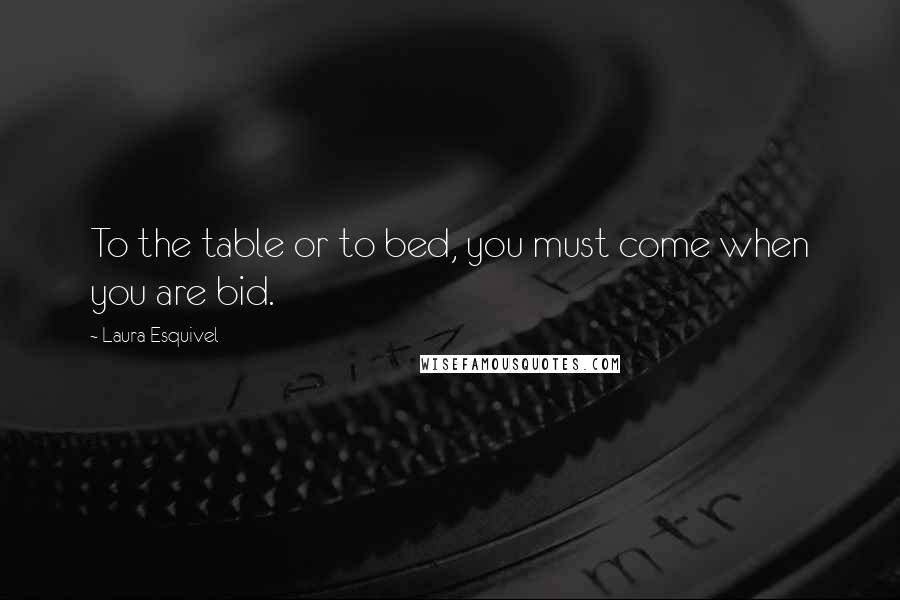 Laura Esquivel quotes: To the table or to bed, you must come when you are bid.