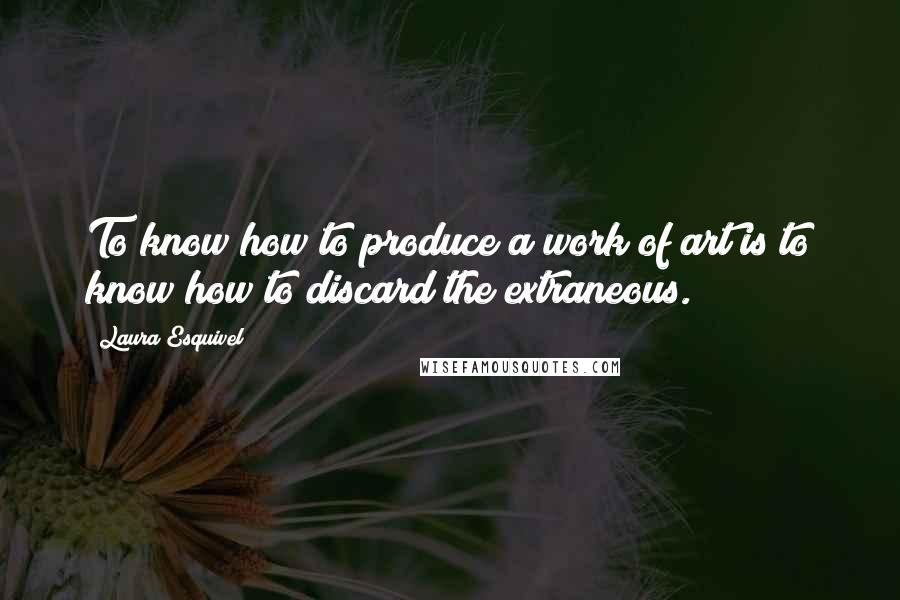Laura Esquivel quotes: To know how to produce a work of art is to know how to discard the extraneous.