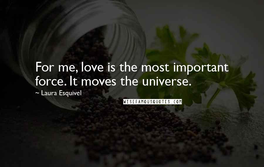 Laura Esquivel quotes: For me, love is the most important force. It moves the universe.