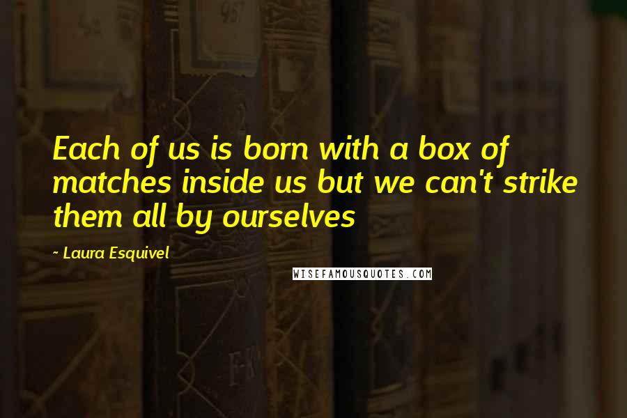 Laura Esquivel quotes: Each of us is born with a box of matches inside us but we can't strike them all by ourselves