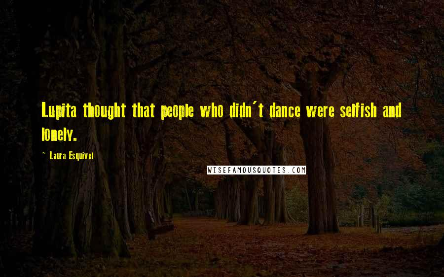 Laura Esquivel quotes: Lupita thought that people who didn't dance were selfish and lonely.