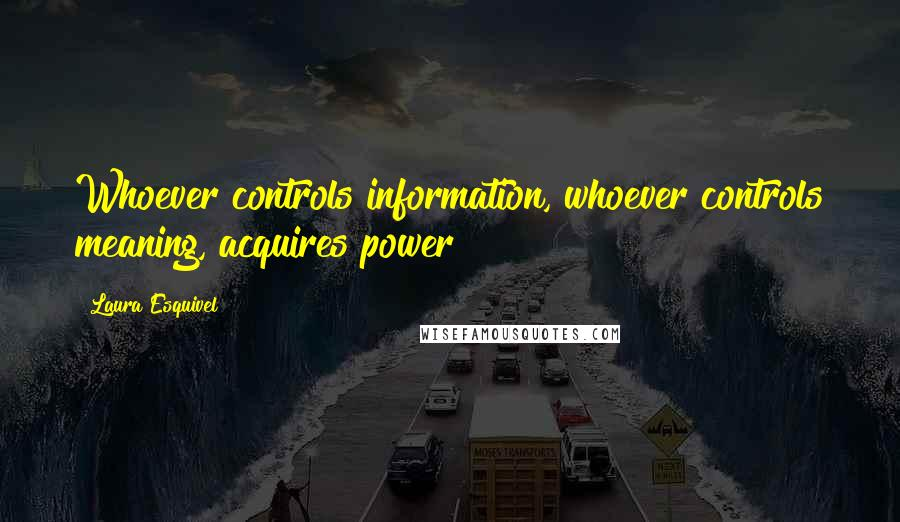 Laura Esquivel quotes: Whoever controls information, whoever controls meaning, acquires power