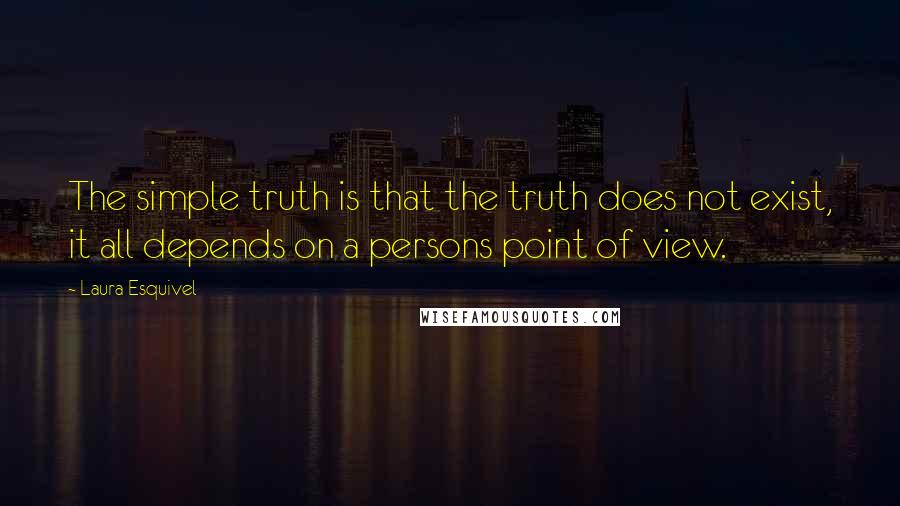 Laura Esquivel quotes: The simple truth is that the truth does not exist, it all depends on a persons point of view.