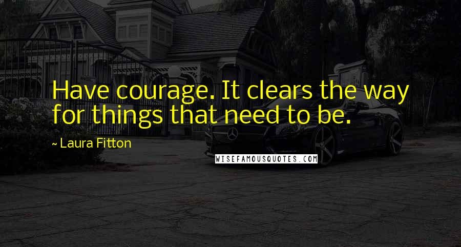 Laura Fitton quotes: Have courage. It clears the way for things that need to be.