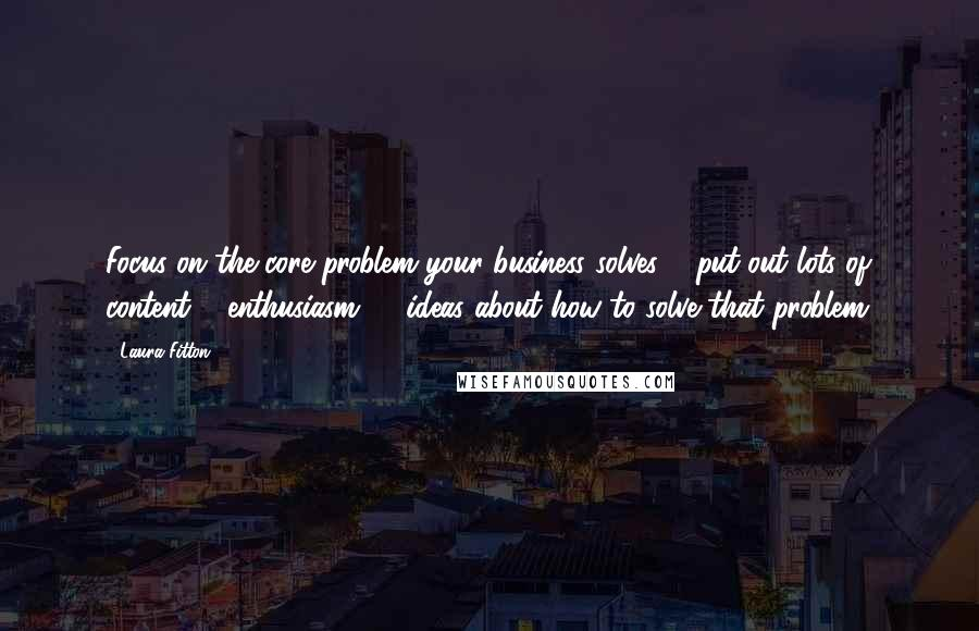 Laura Fitton quotes: Focus on the core problem your business solves & put out lots of content & enthusiasm, & ideas about how to solve that problem.