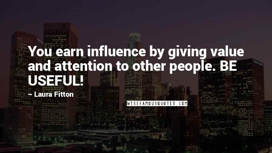 Laura Fitton quotes: You earn influence by giving value and attention to other people. BE USEFUL!
