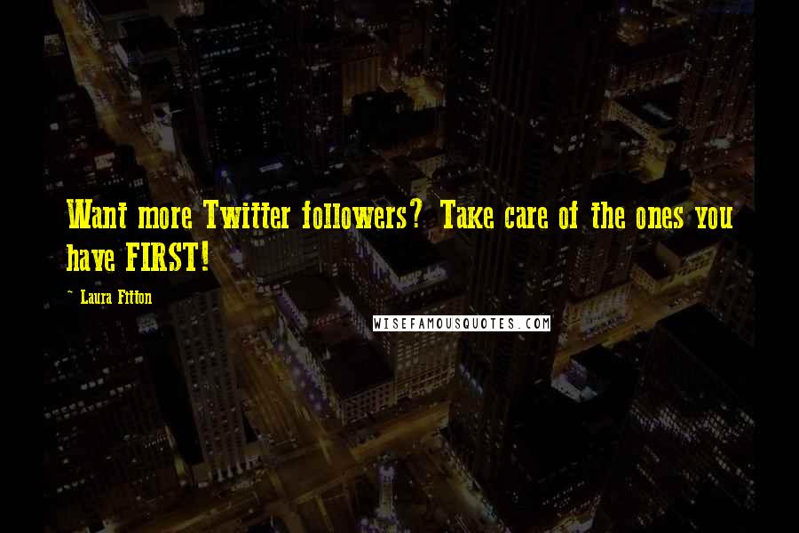 Laura Fitton quotes: Want more Twitter followers? Take care of the ones you have FIRST!