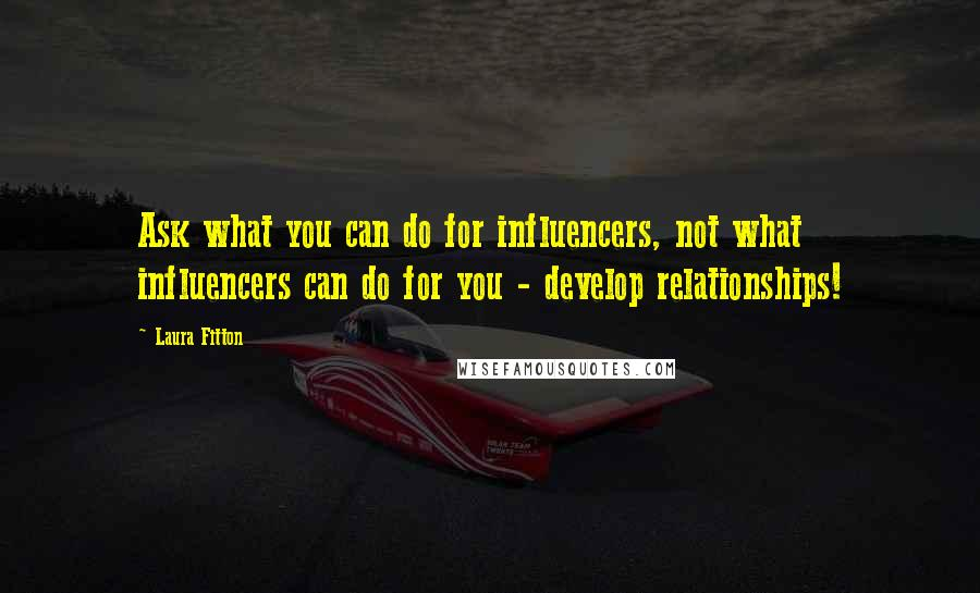 Laura Fitton quotes: Ask what you can do for influencers, not what influencers can do for you - develop relationships!