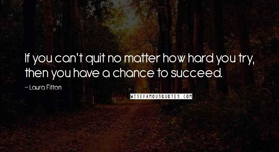 Laura Fitton quotes: If you can't quit no matter how hard you try, then you have a chance to succeed.