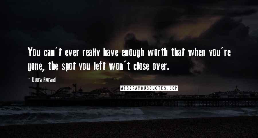 Laura Florand quotes: You can't ever really have enough worth that when you're gone, the spot you left won't close over.