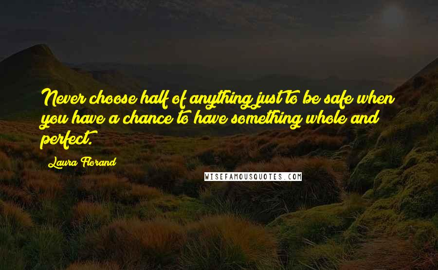 Laura Florand quotes: Never choose half of anything just to be safe when you have a chance to have something whole and perfect.