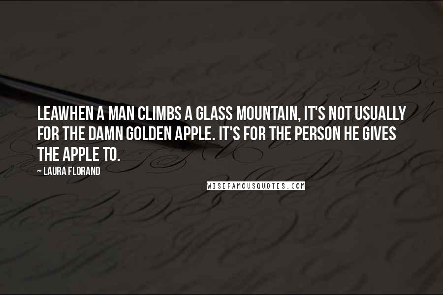Laura Florand quotes: Leawhen a man climbs a glass mountain, it's not usually for the damn golden apple. It's for the person he gives the apple to.