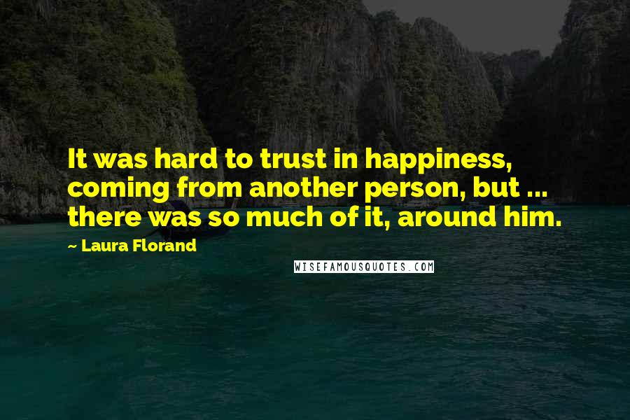 Laura Florand quotes: It was hard to trust in happiness, coming from another person, but ... there was so much of it, around him.