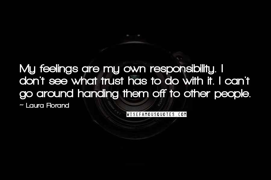 Laura Florand quotes: My feelings are my own responsibility. I don't see what trust has to do with it. I can't go around handing them off to other people.