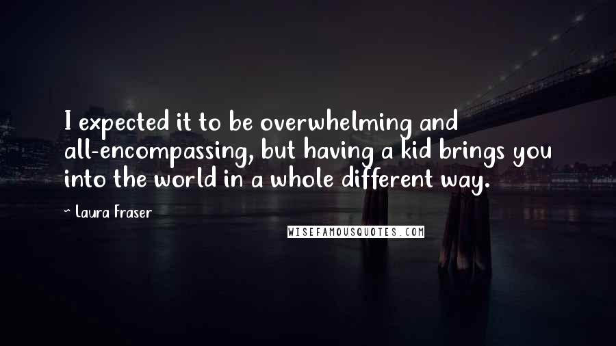 Laura Fraser quotes: I expected it to be overwhelming and all-encompassing, but having a kid brings you into the world in a whole different way.