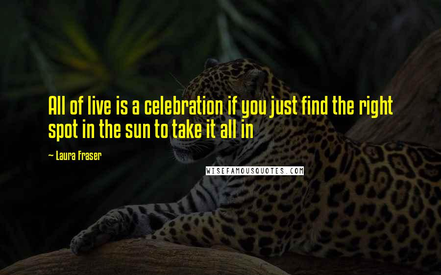 Laura Fraser quotes: All of live is a celebration if you just find the right spot in the sun to take it all in