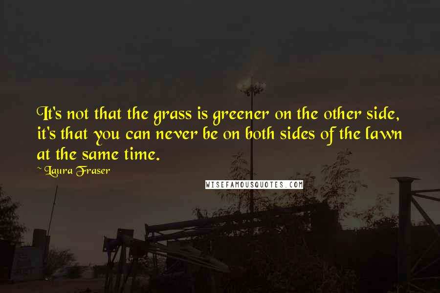 Laura Fraser quotes: It's not that the grass is greener on the other side, it's that you can never be on both sides of the lawn at the same time.