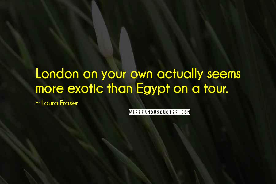 Laura Fraser quotes: London on your own actually seems more exotic than Egypt on a tour.