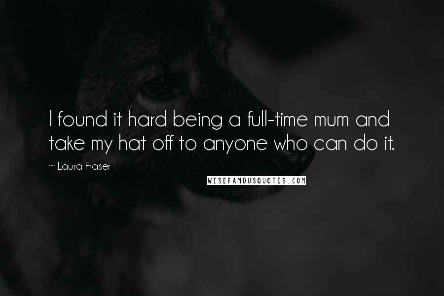 Laura Fraser quotes: I found it hard being a full-time mum and take my hat off to anyone who can do it.