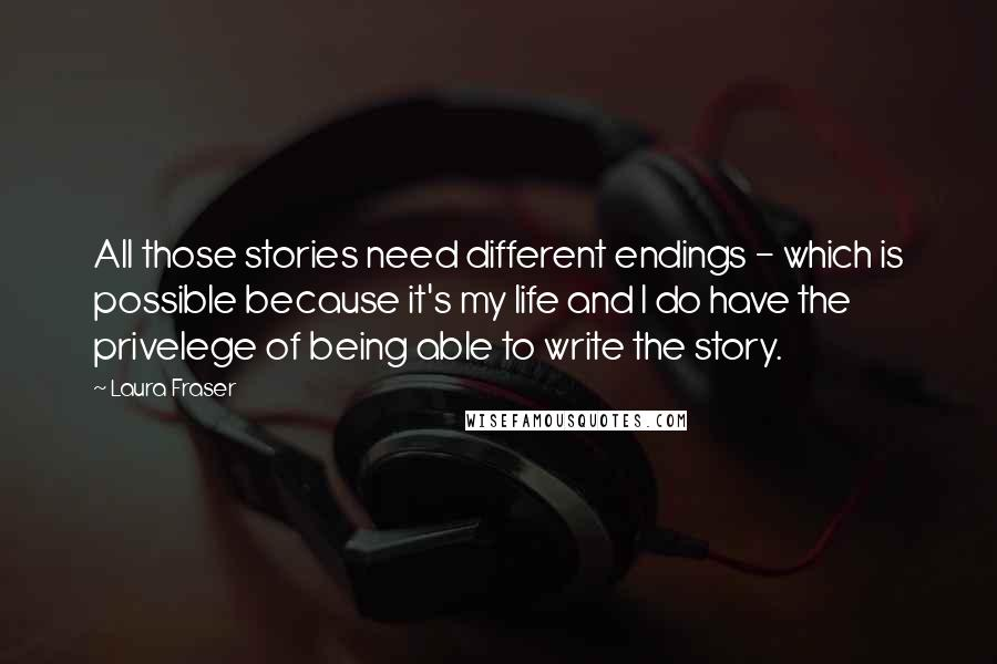 Laura Fraser quotes: All those stories need different endings - which is possible because it's my life and I do have the privelege of being able to write the story.