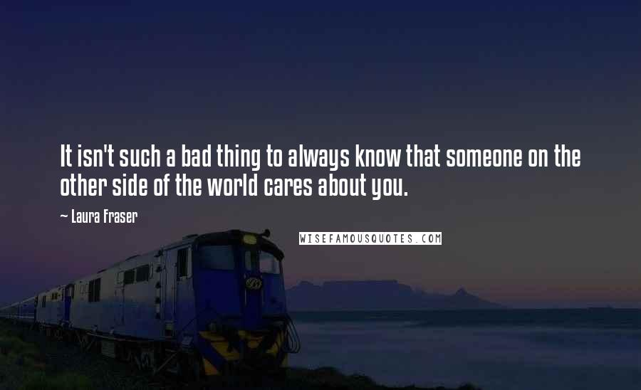 Laura Fraser quotes: It isn't such a bad thing to always know that someone on the other side of the world cares about you.