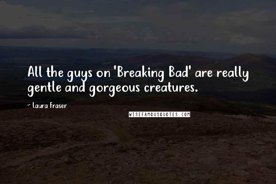 Laura Fraser quotes: All the guys on 'Breaking Bad' are really gentle and gorgeous creatures.