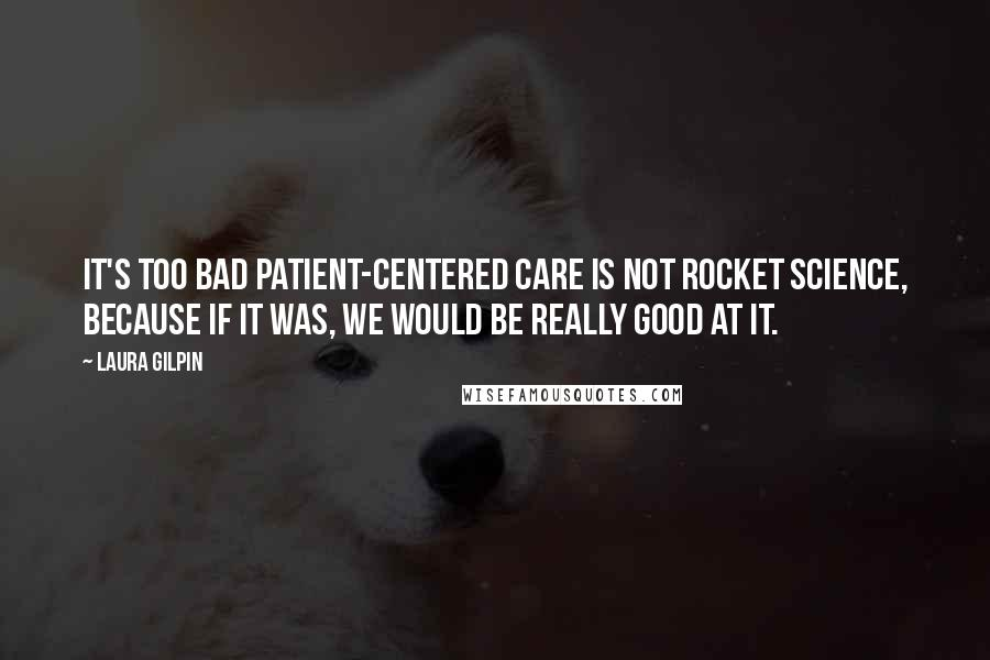 Laura Gilpin quotes: It's too bad patient-centered care is not rocket science, because if it was, we would be really good at it.