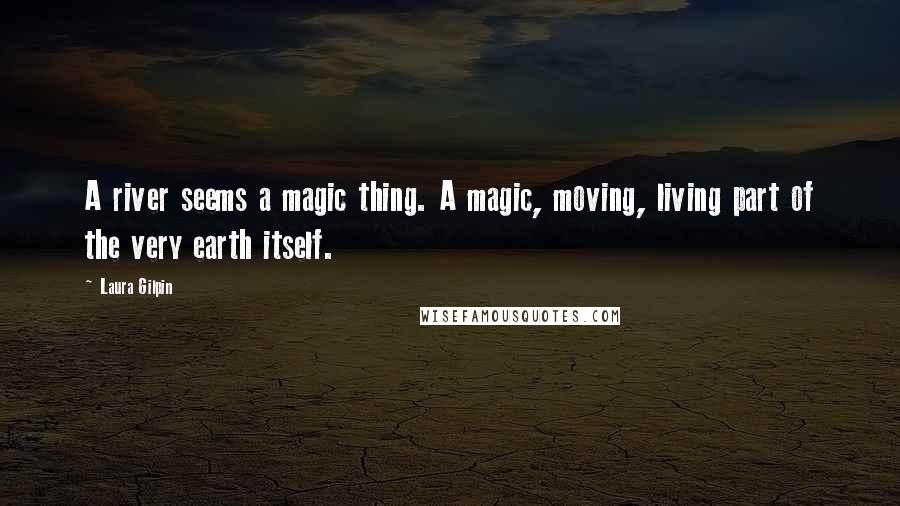 Laura Gilpin quotes: A river seems a magic thing. A magic, moving, living part of the very earth itself.