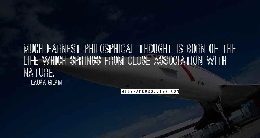 Laura Gilpin quotes: Much earnest philosphical thought is born of the life which springs from close association with nature.