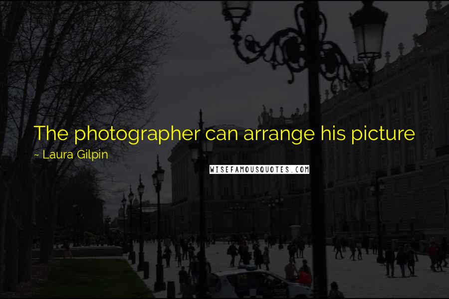 Laura Gilpin quotes: The photographer can arrange his picture just as the painter does, only sometimes he must go about it in a different way.