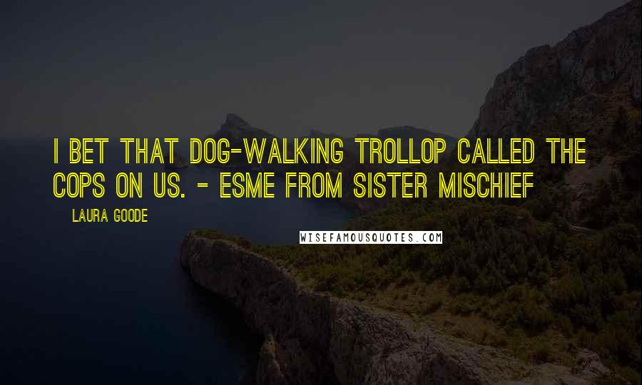 Laura Goode quotes: I bet that dog-walking trollop called the cops on us. - Esme from Sister Mischief