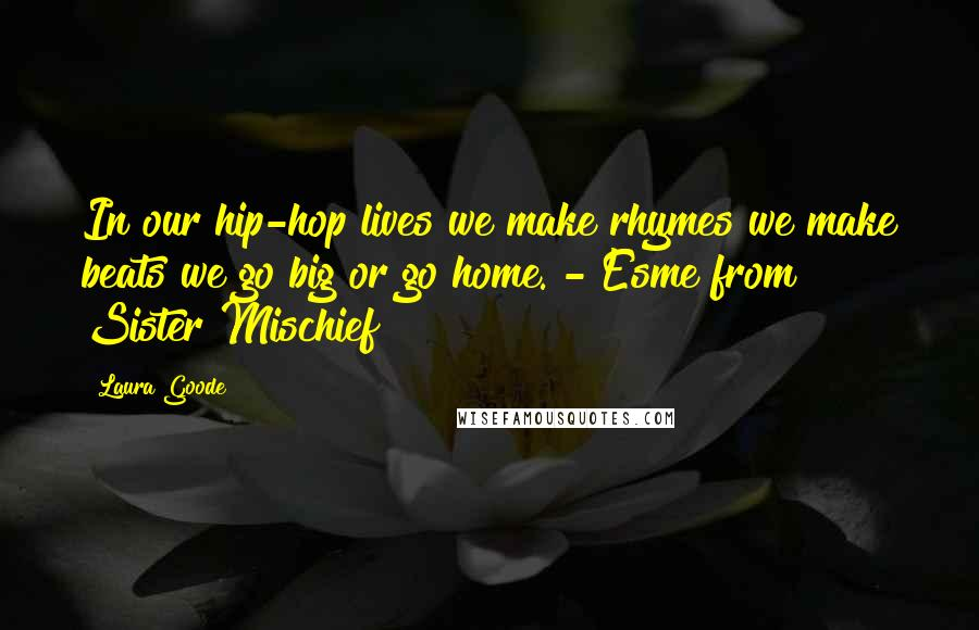 Laura Goode quotes: In our hip-hop lives we make rhymes we make beats we go big or go home. - Esme from Sister Mischief